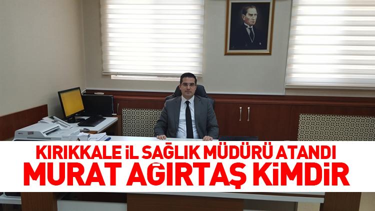 Kırıkkale İl Sağlık Müdürü Murat Ağırtaş Atandı (Kimdir?)
