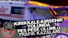 Kırıkkale – Kırşehir Yolunda Peş Peşe Ölümlü Trafik Kazaları