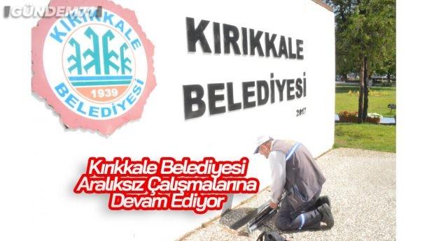 Kırıkkale Belediyesi Çalışmalarına Aralıksız Devam Ediyor