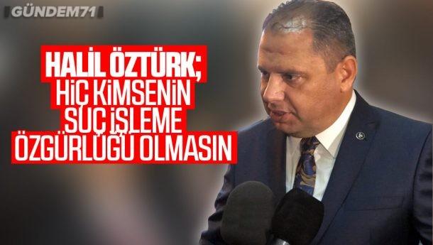 """Halil Öztürk, """"Hiç Kimsenin Suç İşleme Özgürlüğü Olmasın"""""""
