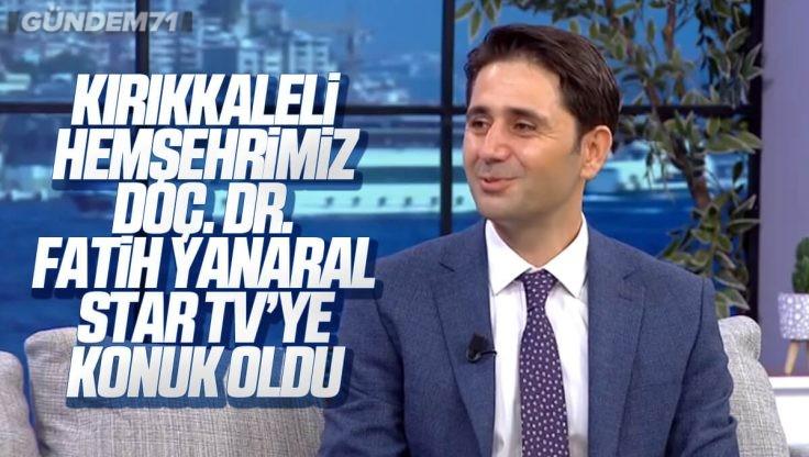 Kırıkkaleli Hemşehrimiz Doç. Dr. Fatih Yanaral Star TV'ye Konuk Oldu