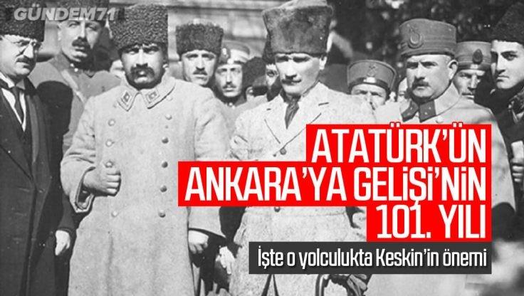 Mustafa Kemal Atatürk'ün Ankara'ya Gelişi'nin 101. Yılı; O Yolculukta Keskin'in Yeri