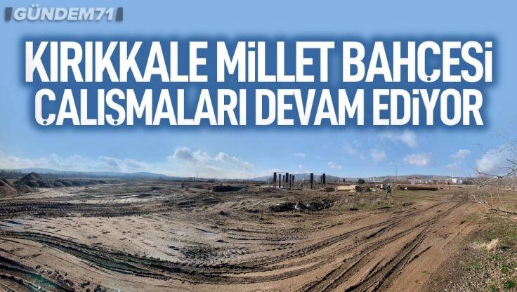 Kırıkkale Millet Bahçesi Çalışmaları Devam Ediyor