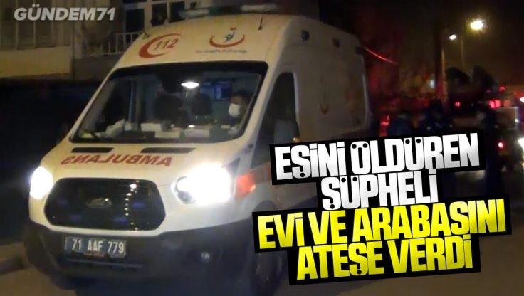 Kırıkkale'de Eşini Öldüren Şüpheli Evi ve Arabasını Ateşe Verdi