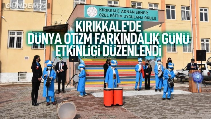 """Kırıkkale'de """"2 Nisan Dünya Otizm Farkındalık Günü"""" Etkinliği Düzenlendi"""