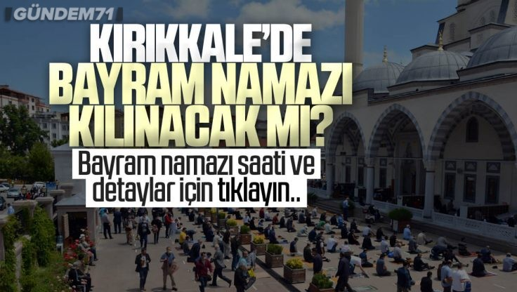 Kırıkkale'de Bayram Namazı Saat Kaçta 2021? Ramazan Bayramı Namazı Kılınacak Mı?